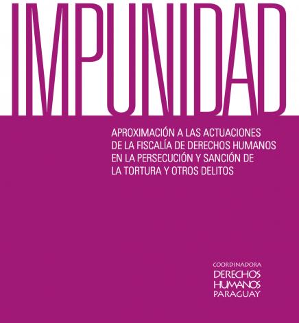 Impunidad, Aproximación a las Actuaciones de la Fiscalía de Derechos Humanos en la Persecución y Sanción de la Tortura y Otros Delitos